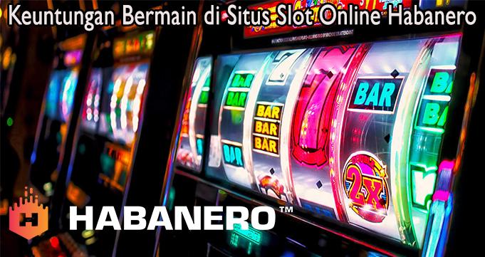 Keuntungan Bermain di Situs Slot Online Habanero