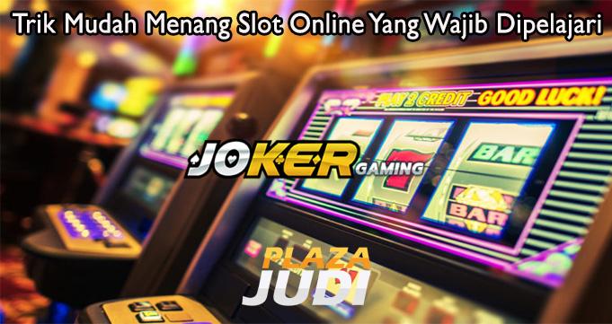 Trik Mudah Menang Slot Online Yang Wajib Dipelajari